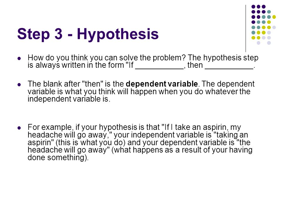 Step 3 - Hypothesis How do you think you can solve the problem The hypothesis step is always written in the form If ___________, then ___________.