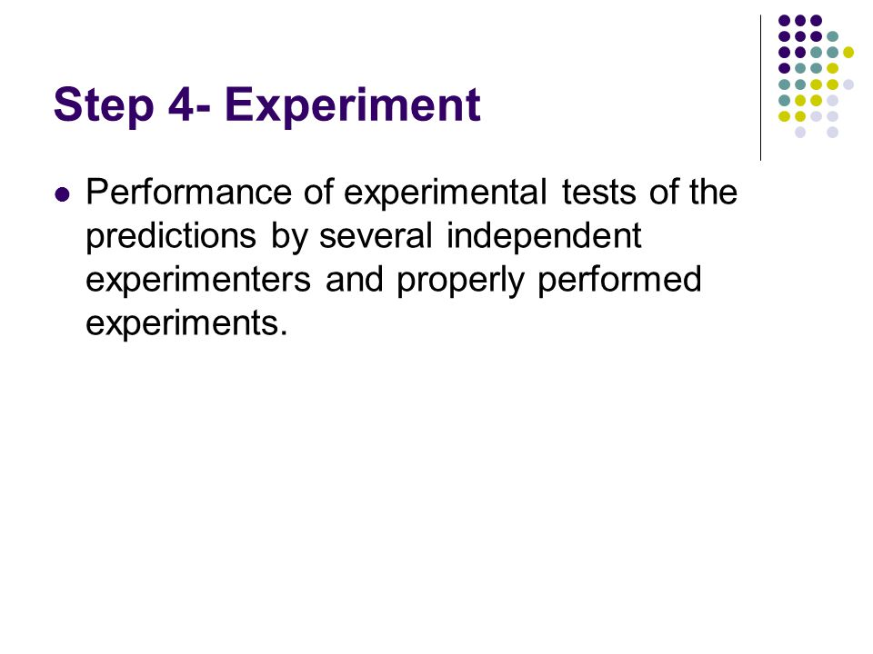 Step 4- Experiment Performance of experimental tests of the predictions by several independent experimenters and properly performed experiments.