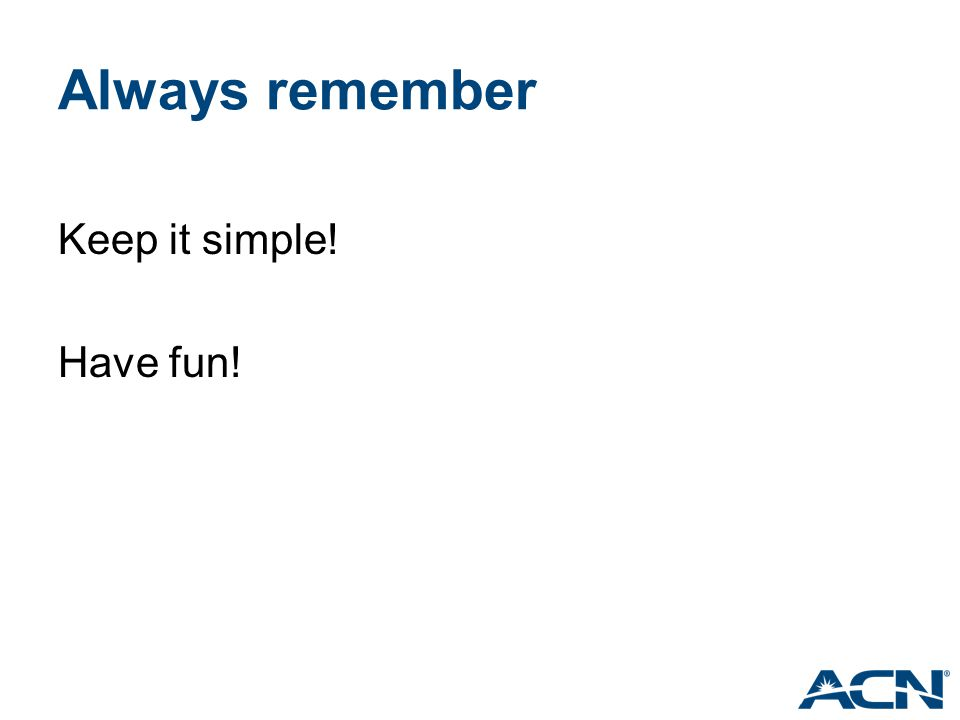 Always remember Keep it simple! Have fun!