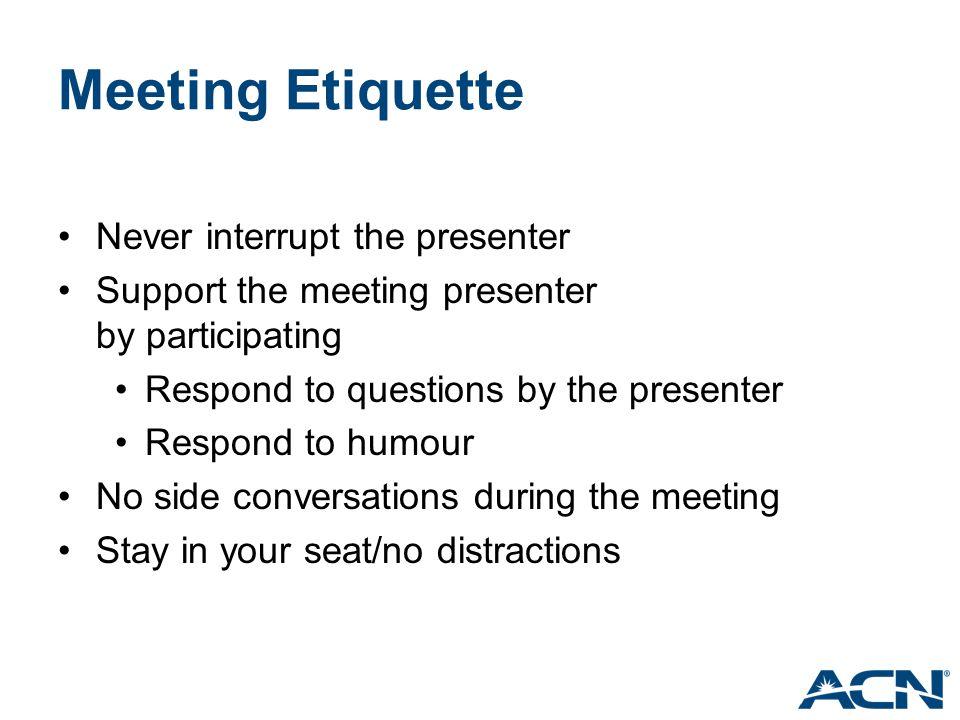 Meeting Etiquette Never interrupt the presenter