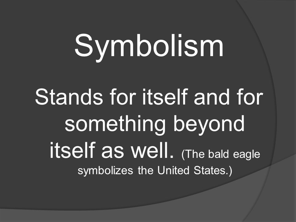Symbolism Stands for itself and for something beyond itself as well.