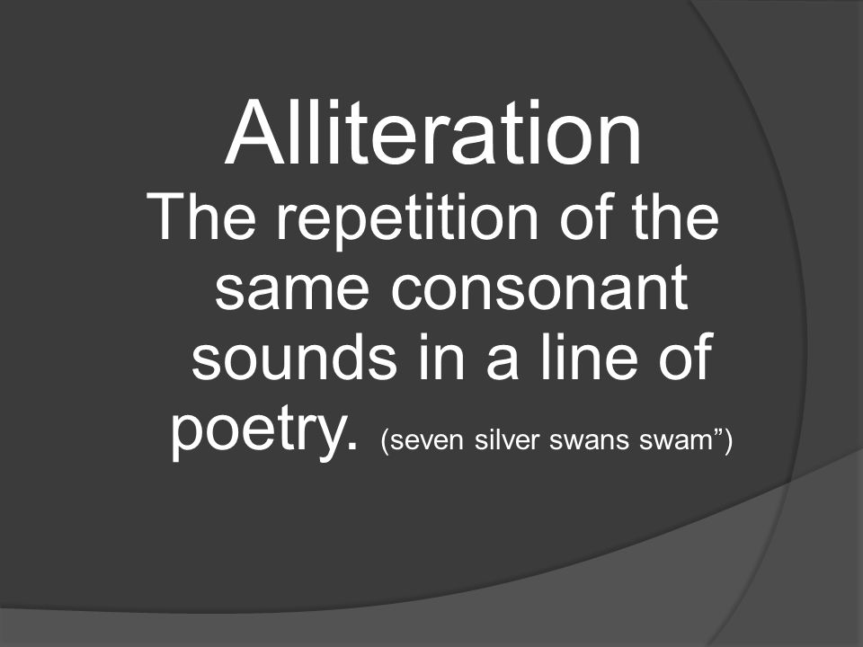 Alliteration The repetition of the same consonant sounds in a line of poetry.