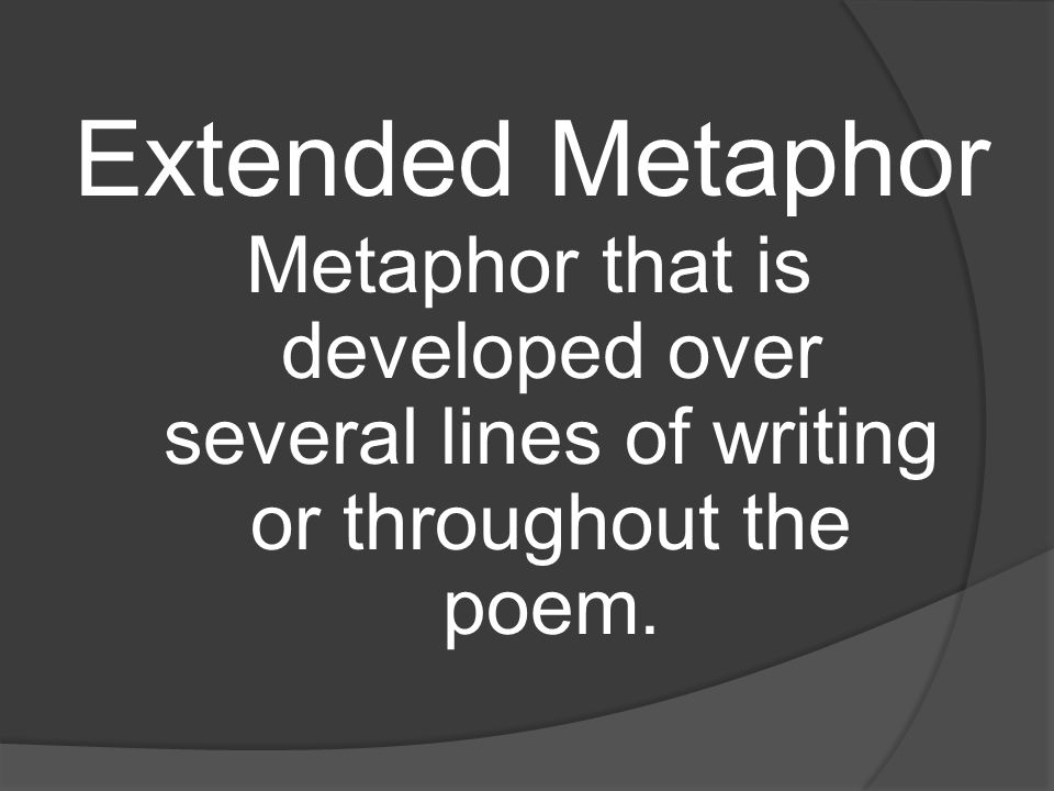 Extended Metaphor Metaphor that is developed over several lines of writing or throughout the poem.