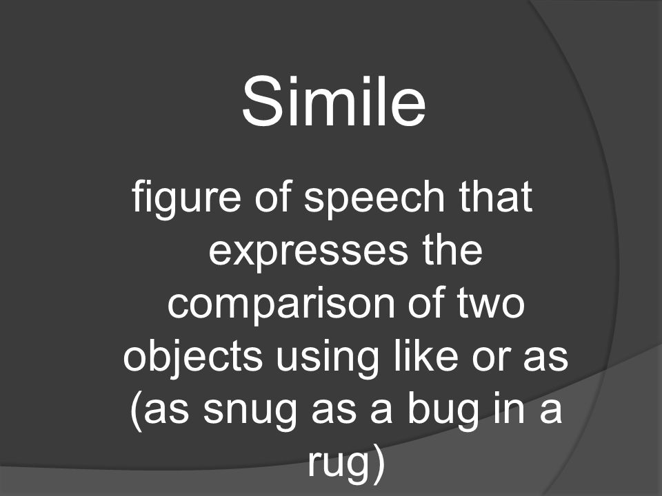 Simile figure of speech that expresses the comparison of two objects using like or as (as snug as a bug in a rug)