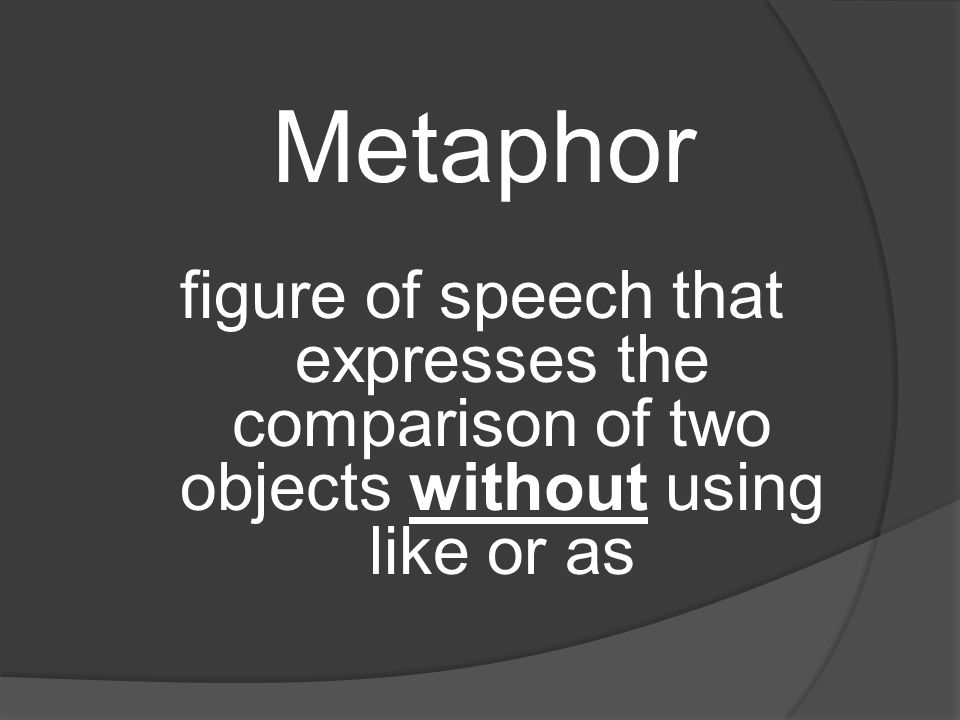 Metaphor figure of speech that expresses the comparison of two objects without using like or as