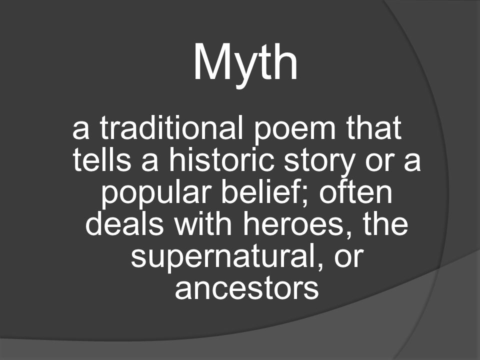 Myth a traditional poem that tells a historic story or a popular belief; often deals with heroes, the supernatural, or ancestors.