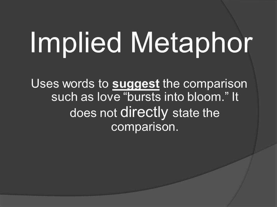 Implied Metaphor Uses words to suggest the comparison such as love bursts into bloom. It does not directly state the comparison.