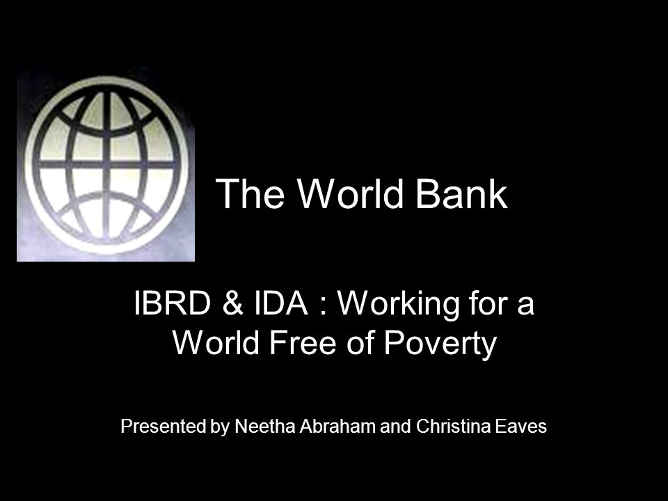 The World Bank IBRD & IDA : Working for a World Free of Poverty