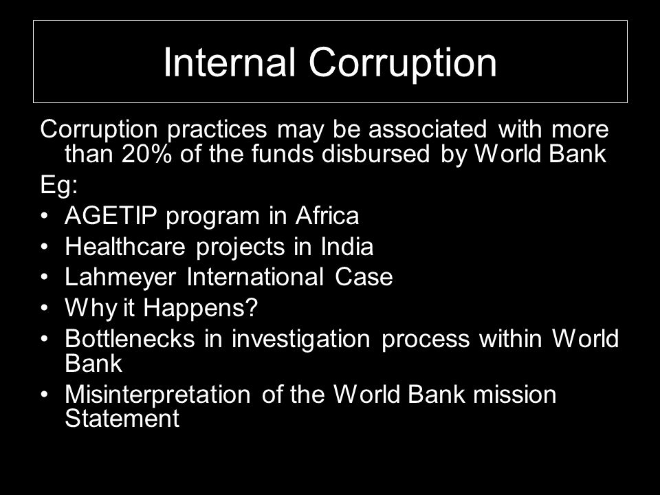 Internal Corruption Corruption practices may be associated with more than 20% of the funds disbursed by World Bank.