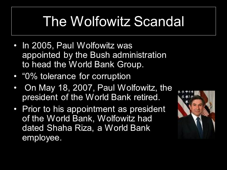 The Wolfowitz Scandal In 2005, Paul Wolfowitz was appointed by the Bush administration to head the World Bank Group.