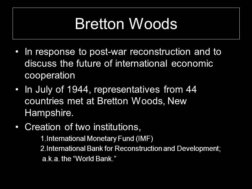 Bretton Woods In response to post-war reconstruction and to discuss the future of international economic cooperation.