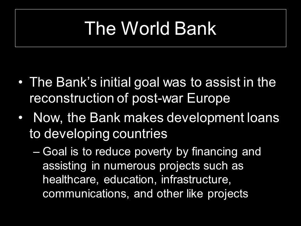 The World Bank The Bank's initial goal was to assist in the reconstruction of post-war Europe.