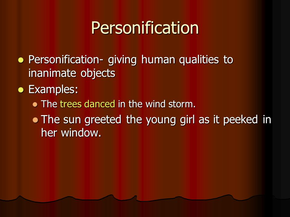 Personification Personification- giving human qualities to inanimate objects. Examples: The trees danced in the wind storm.