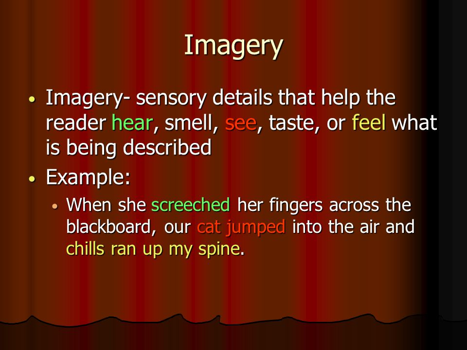 Imagery Imagery- sensory details that help the reader hear, smell, see, taste, or feel what is being described.