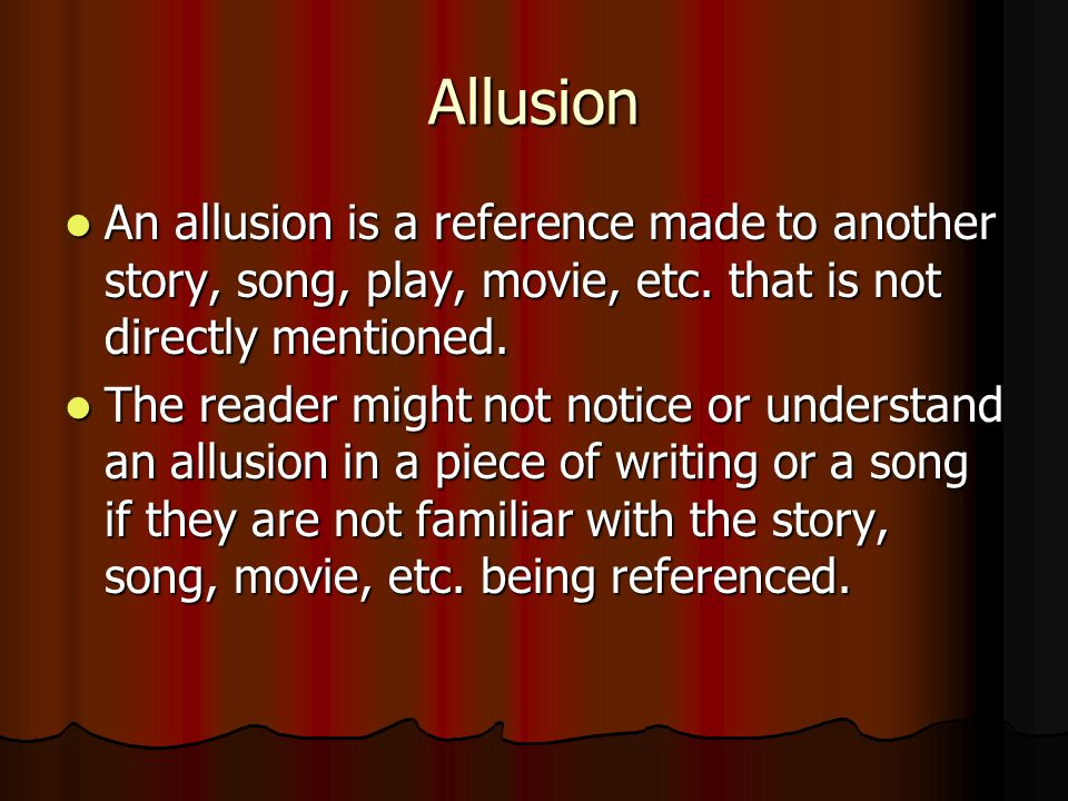 Allusion An allusion is a reference made to another story, song, play, movie, etc. that is not directly mentioned.