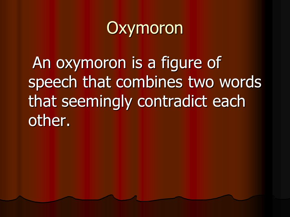 Oxymoron An oxymoron is a figure of speech that combines two words that seemingly contradict each other.