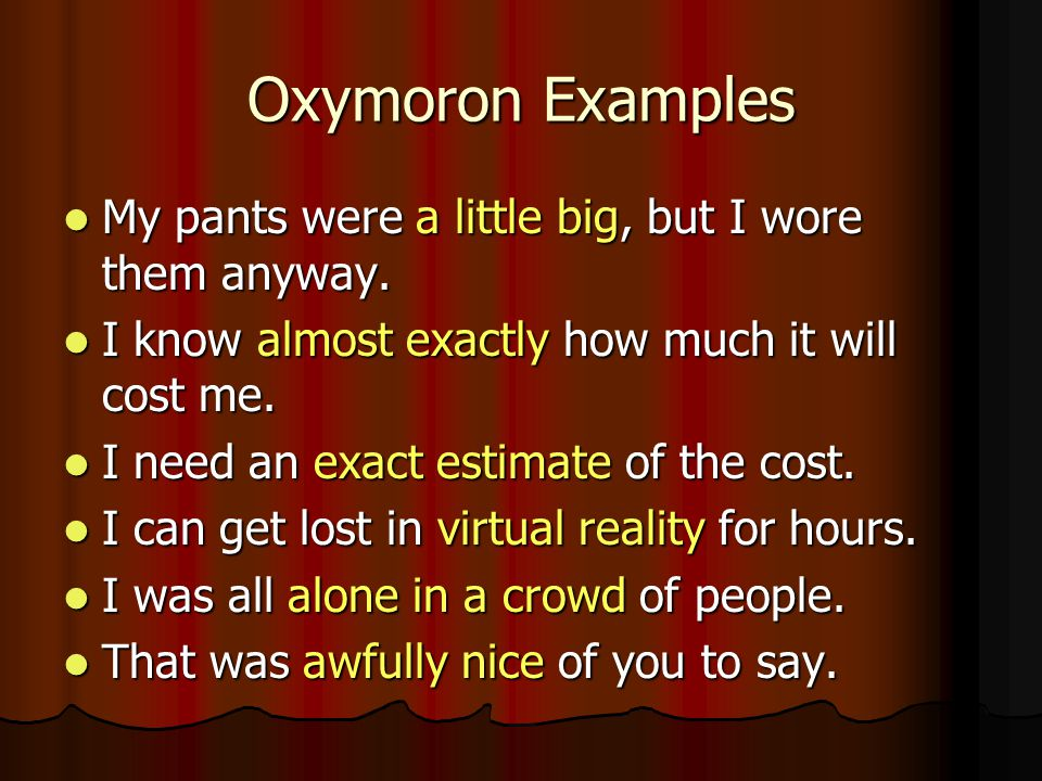 Oxymoron Examples My pants were a little big, but I wore them anyway.