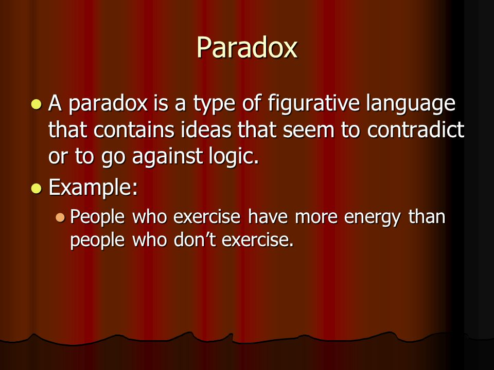 Paradox A paradox is a type of figurative language that contains ideas that seem to contradict or to go against logic.