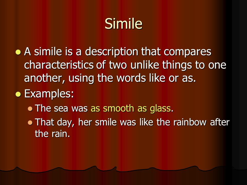 Simile A simile is a description that compares characteristics of two unlike things to one another, using the words like or as.