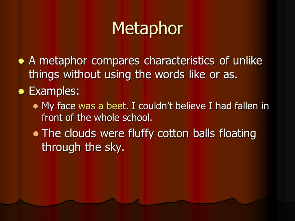 Metaphor A metaphor compares characteristics of unlike things without using the words like or as. Examples: