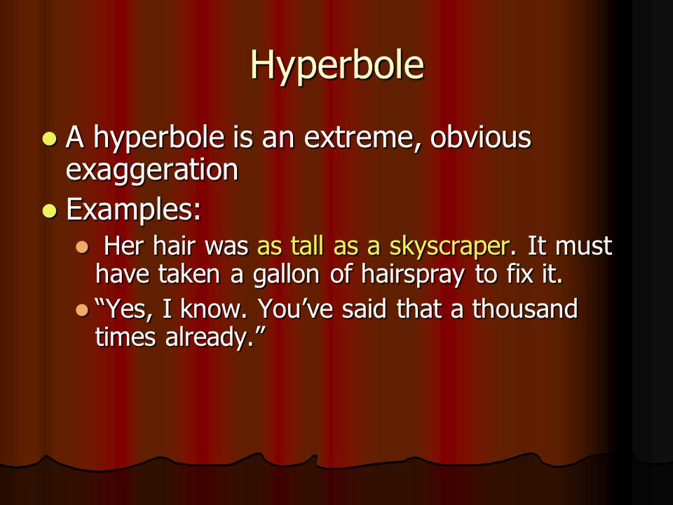 Hyperbole A hyperbole is an extreme, obvious exaggeration Examples: