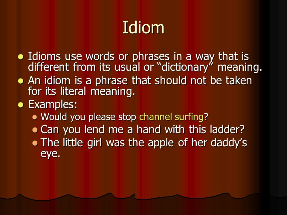 Idiom Idioms use words or phrases in a way that is different from its usual or dictionary meaning.
