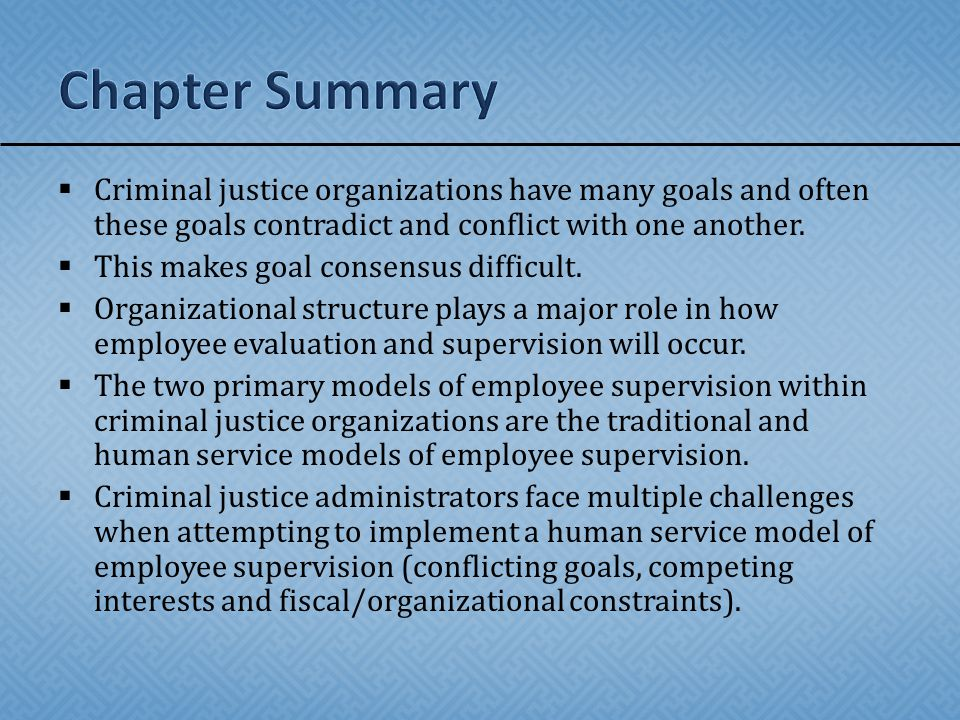 Chapter Summary Criminal justice organizations have many goals and often these goals contradict and conflict with one another.