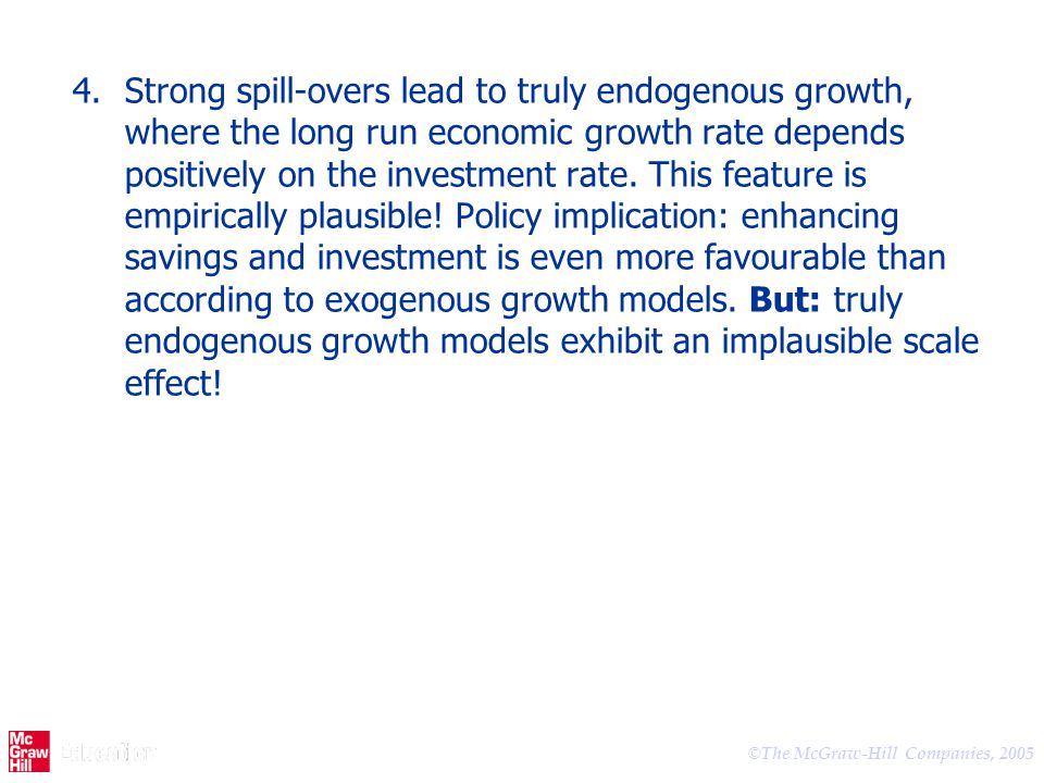 Strong spill-overs lead to truly endogenous growth, where the long run economic growth rate depends positively on the investment rate.
