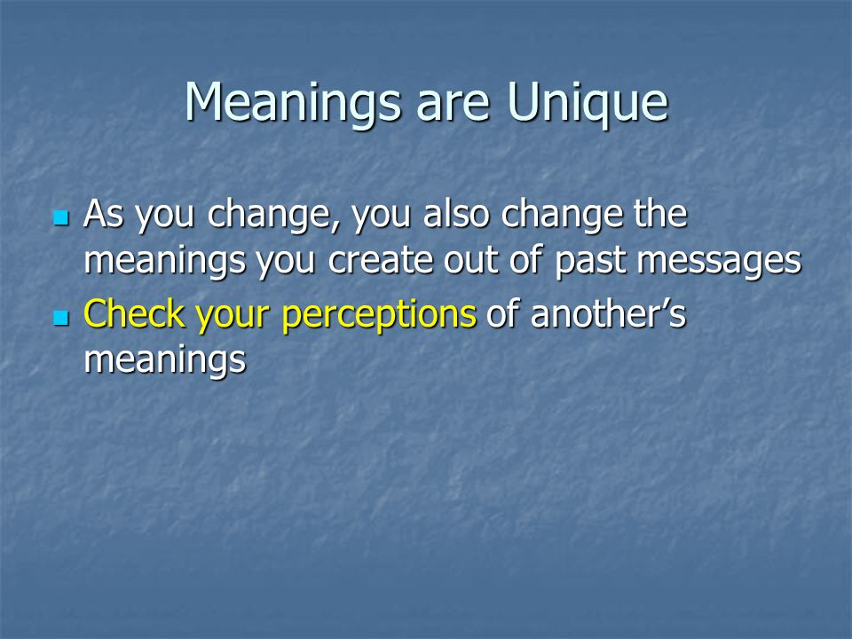Meanings are Unique As you change, you also change the meanings you create out of past messages.