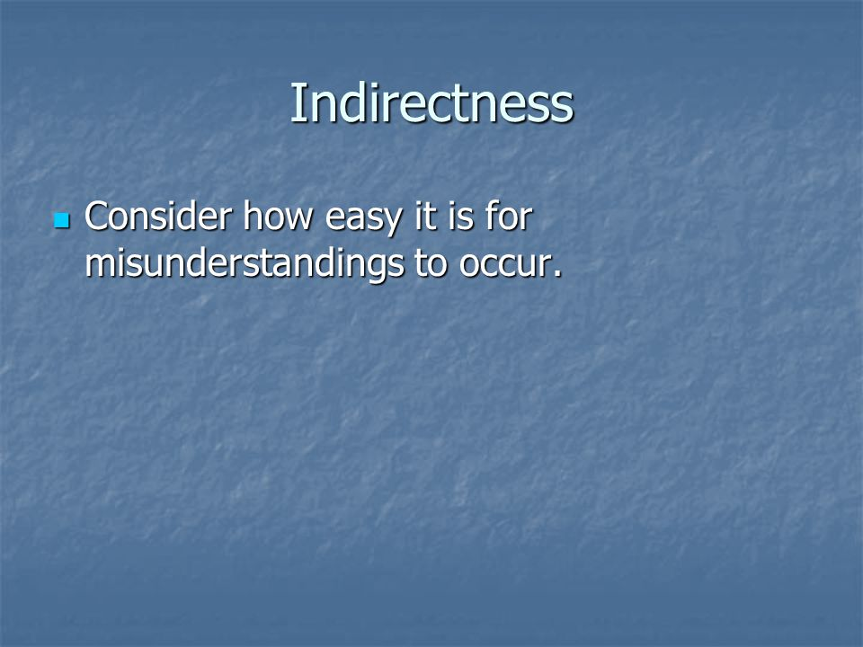 Indirectness Consider how easy it is for misunderstandings to occur.