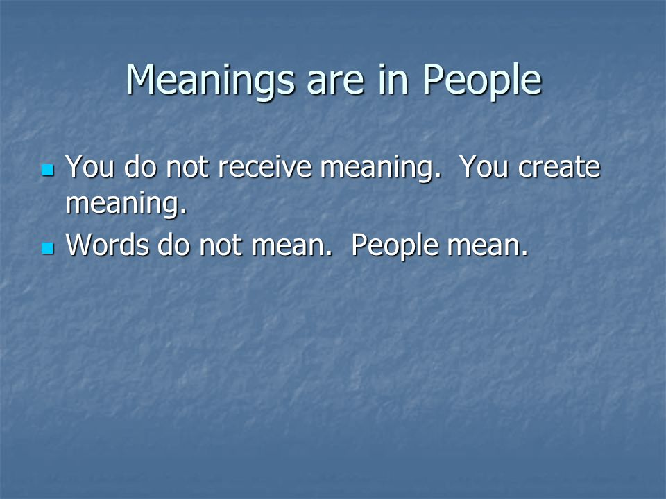 Meanings are in People You do not receive meaning. You create meaning.