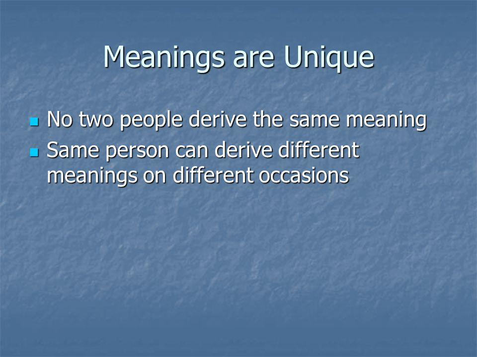 Meanings are Unique No two people derive the same meaning
