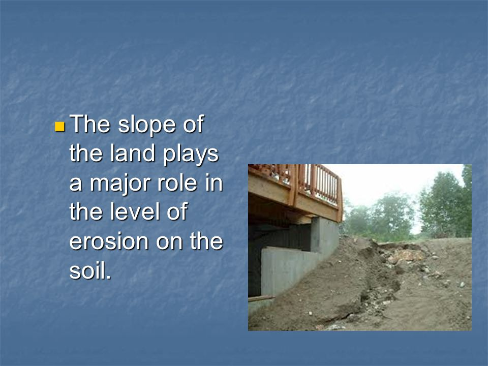 The slope of the land plays a major role in the level of erosion on the soil.