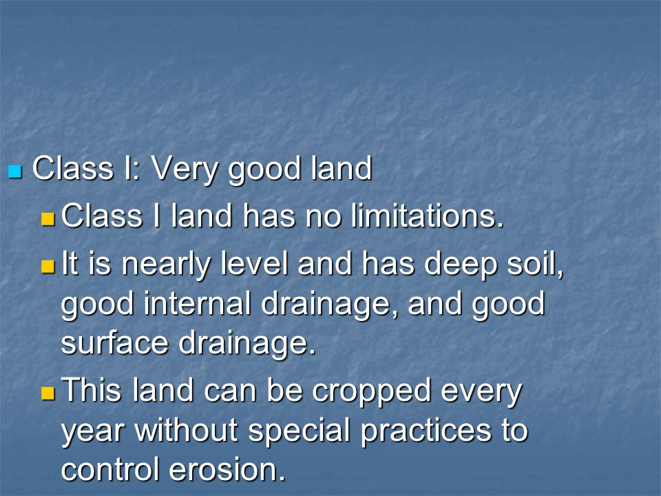 Class I: Very good land Class I land has no limitations. It is nearly level and has deep soil, good internal drainage, and good surface drainage.