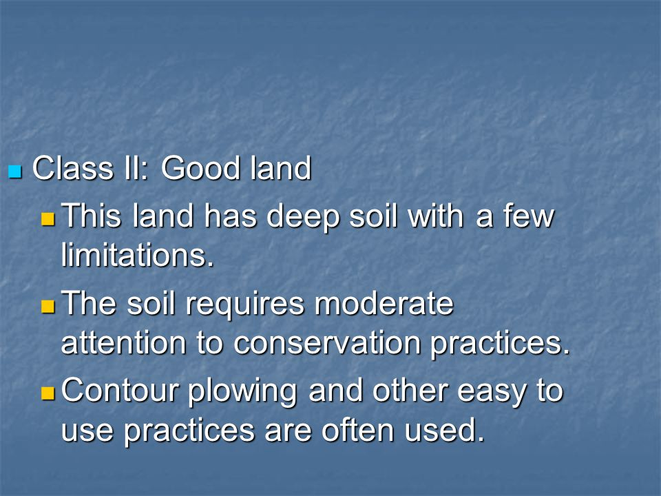 Class II: Good land This land has deep soil with a few limitations. The soil requires moderate attention to conservation practices.