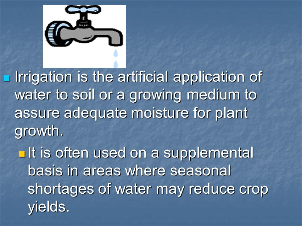 Irrigation is the artificial application of water to soil or a growing medium to assure adequate moisture for plant growth.