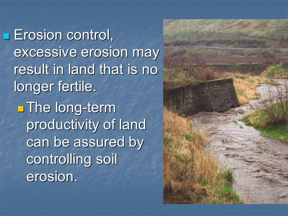 Erosion control, excessive erosion may result in land that is no longer fertile.