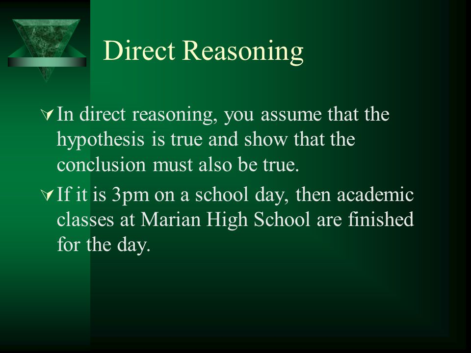 Direct Reasoning In direct reasoning, you assume that the hypothesis is true and show that the conclusion must also be true.