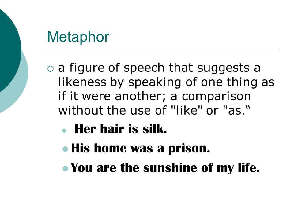 Metaphor His home was a prison. You are the sunshine of my life.
