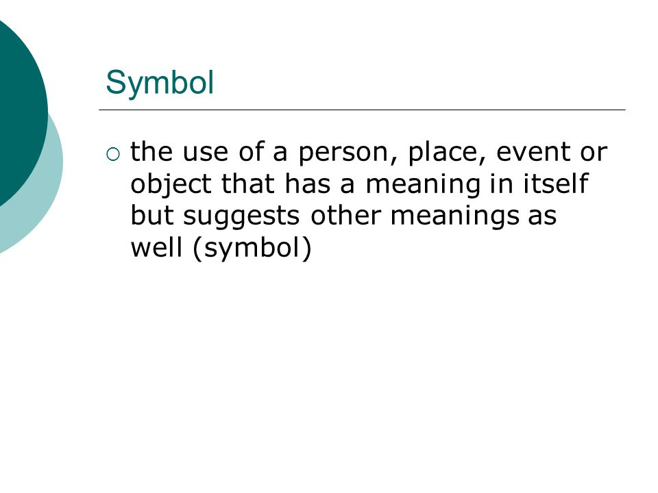 Symbol the use of a person, place, event or object that has a meaning in itself but suggests other meanings as well (symbol)