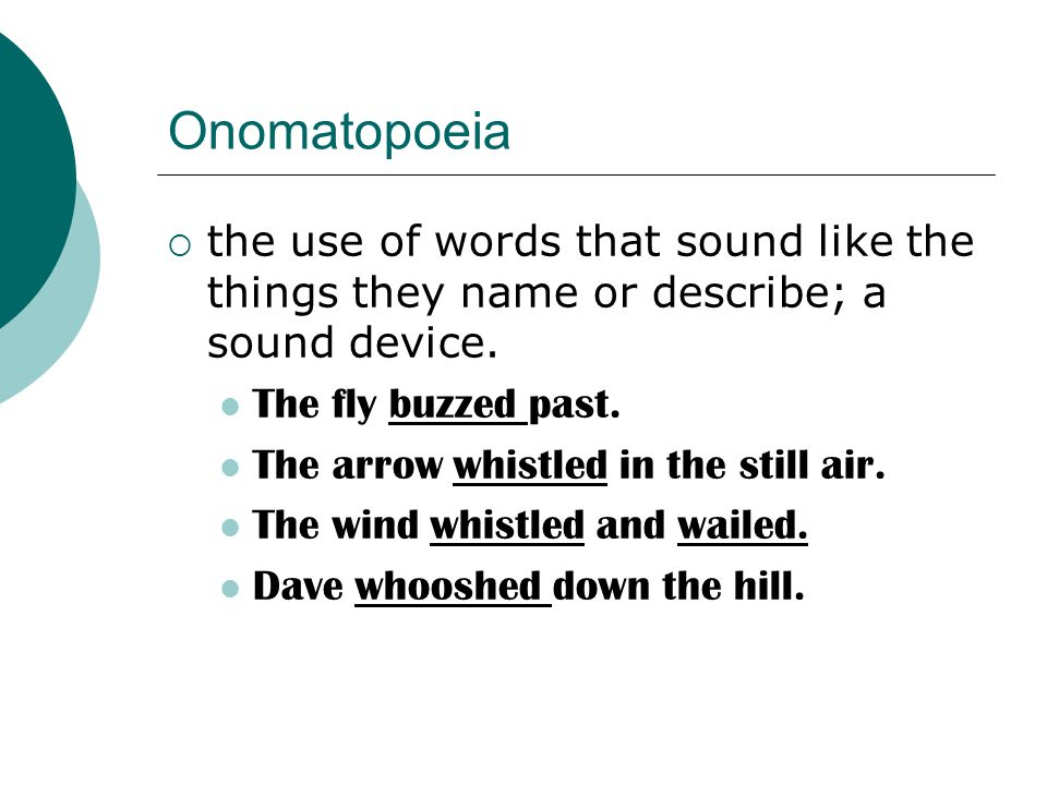 Onomatopoeia the use of words that sound like the things they name or describe; a sound device. The fly buzzed past.