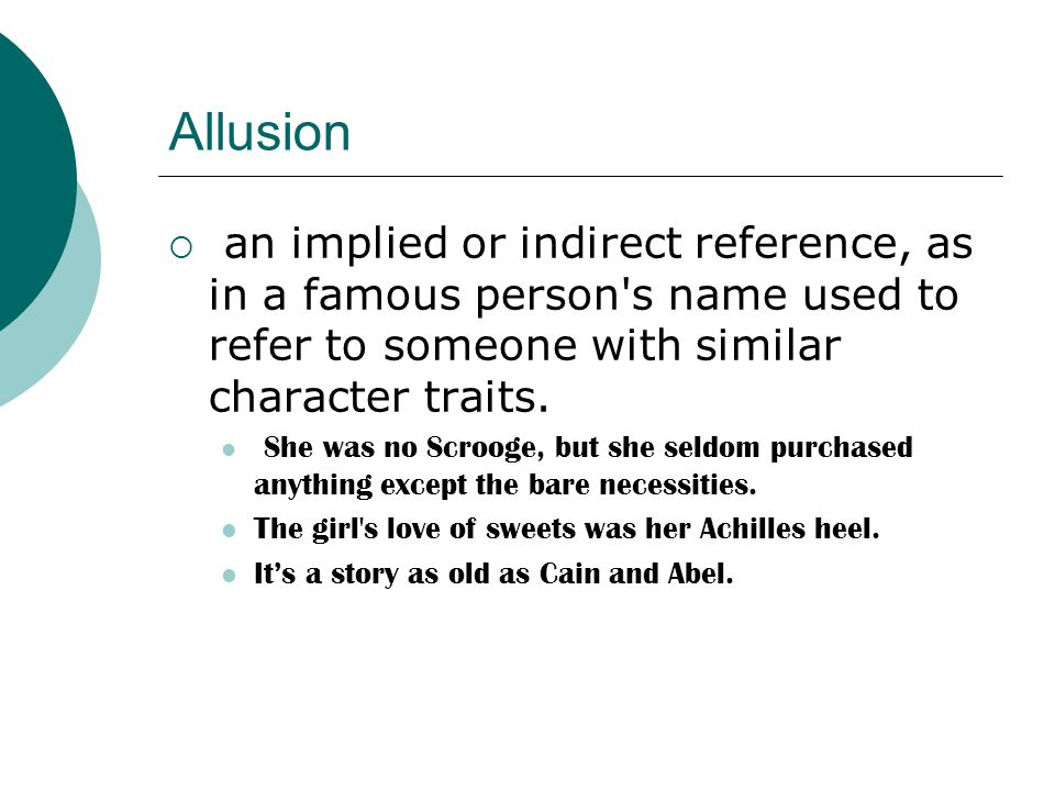 Allusion an implied or indirect reference, as in a famous person s name used to refer to someone with similar character traits.
