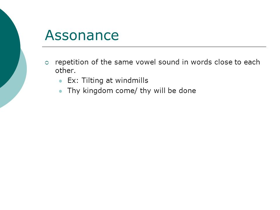 Assonance repetition of the same vowel sound in words close to each other. Ex: Tilting at windmills.
