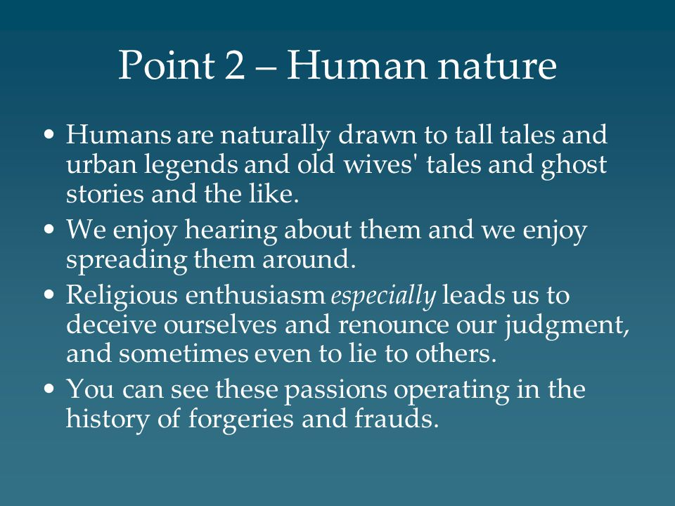 Point 2 – Human nature Humans are naturally drawn to tall tales and urban legends and old wives tales and ghost stories and the like.