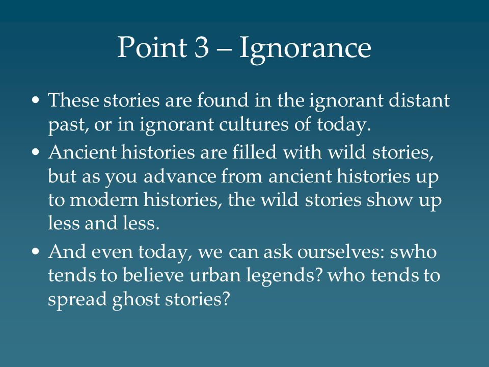 Point 3 – Ignorance These stories are found in the ignorant distant past, or in ignorant cultures of today.