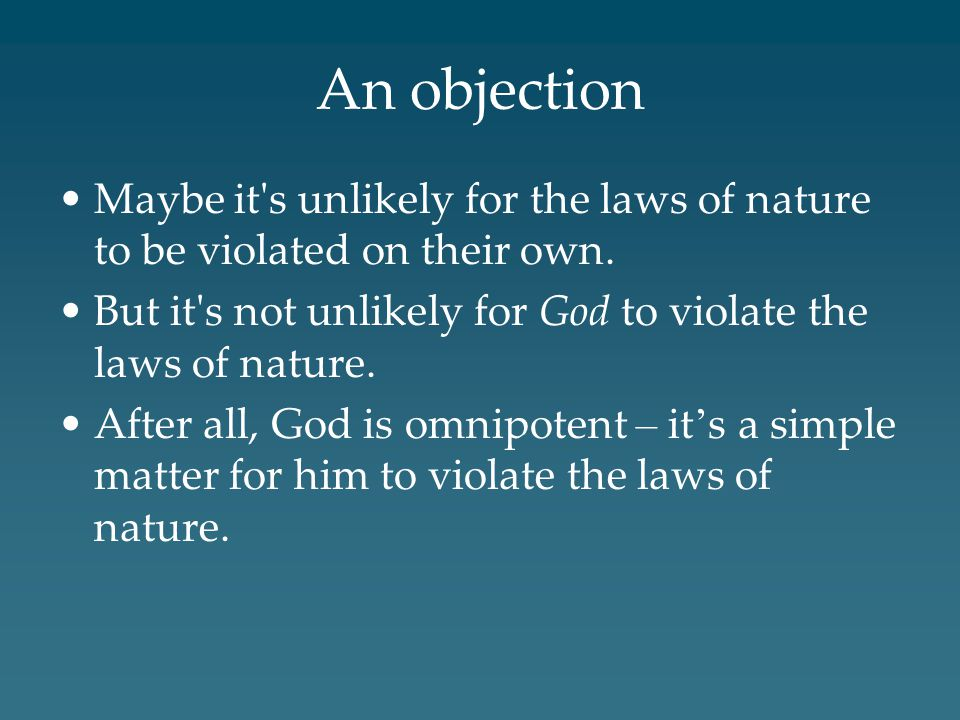 An objection Maybe it s unlikely for the laws of nature to be violated on their own. But it s not unlikely for God to violate the laws of nature.