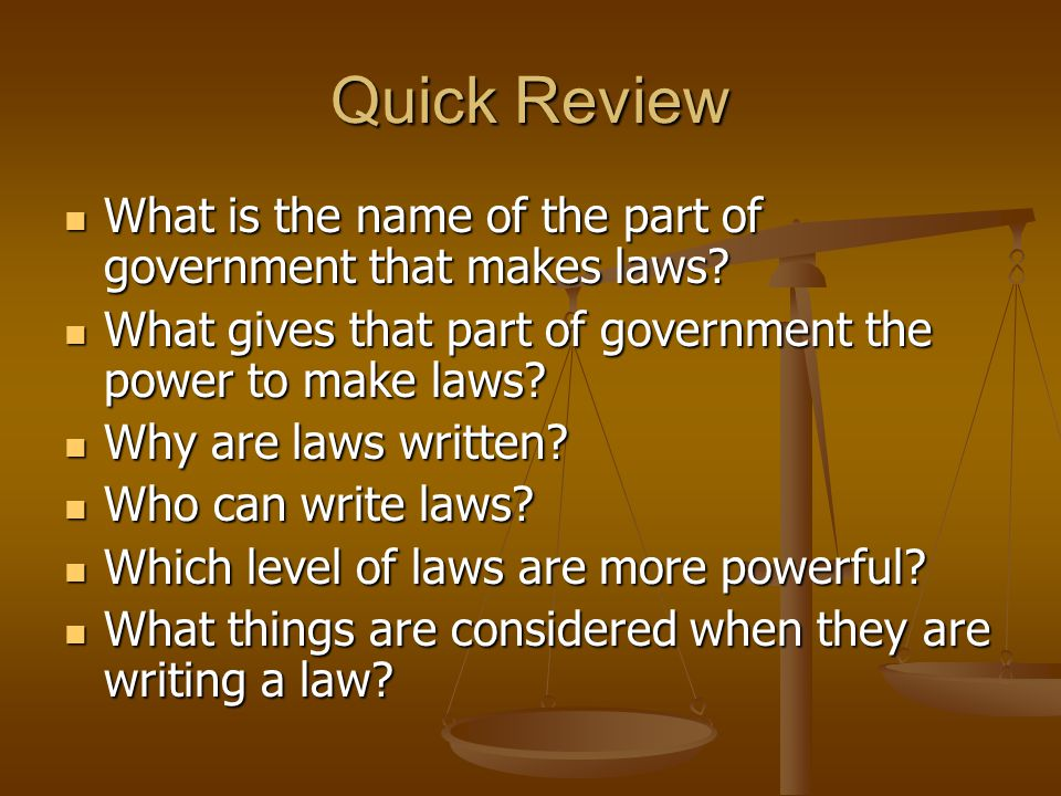 Quick Review What is the name of the part of government that makes laws What gives that part of government the power to make laws