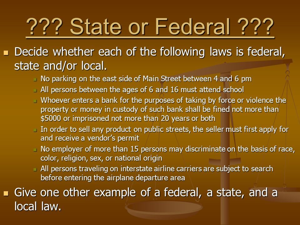 State or Federal Decide whether each of the following laws is federal, state and/or local.
