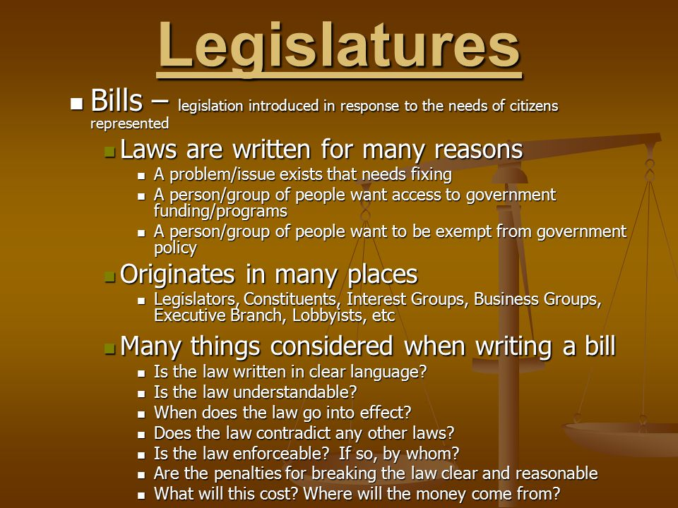 Legislatures Bills – legislation introduced in response to the needs of citizens represented. Laws are written for many reasons.