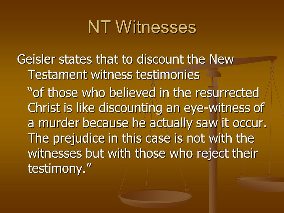 NT Witnesses Geisler states that to discount the New Testament witness testimonies.